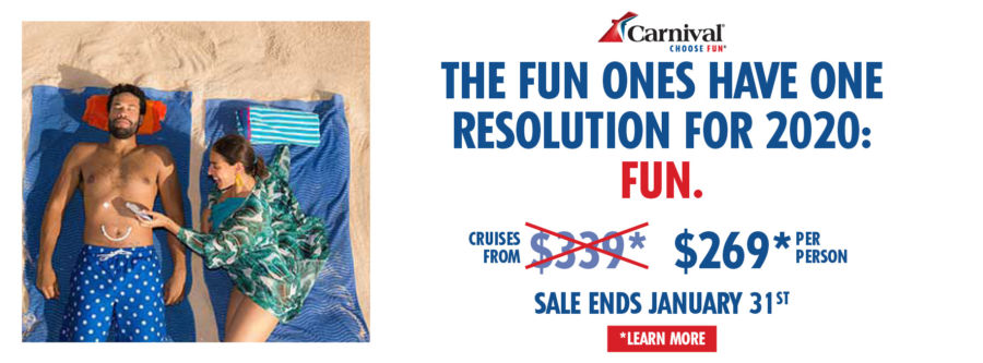 THE FUN ONES HAVE ONE RESOLUTION FOR 2020: FUN. Cruise from $269 per person. Terms and conditions apply. Sale ends January 31st. Click to learn more